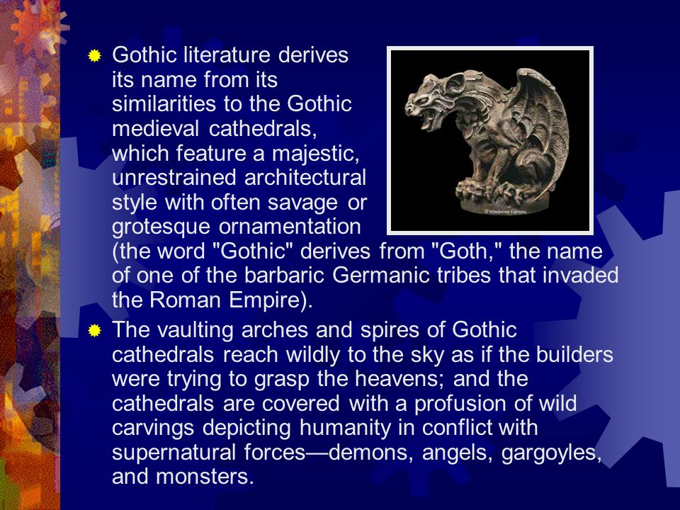 Gothic literature derives its name from its similarities to the Gothic medieval cathedrals, which feature a majestic, unrestrained architectural style