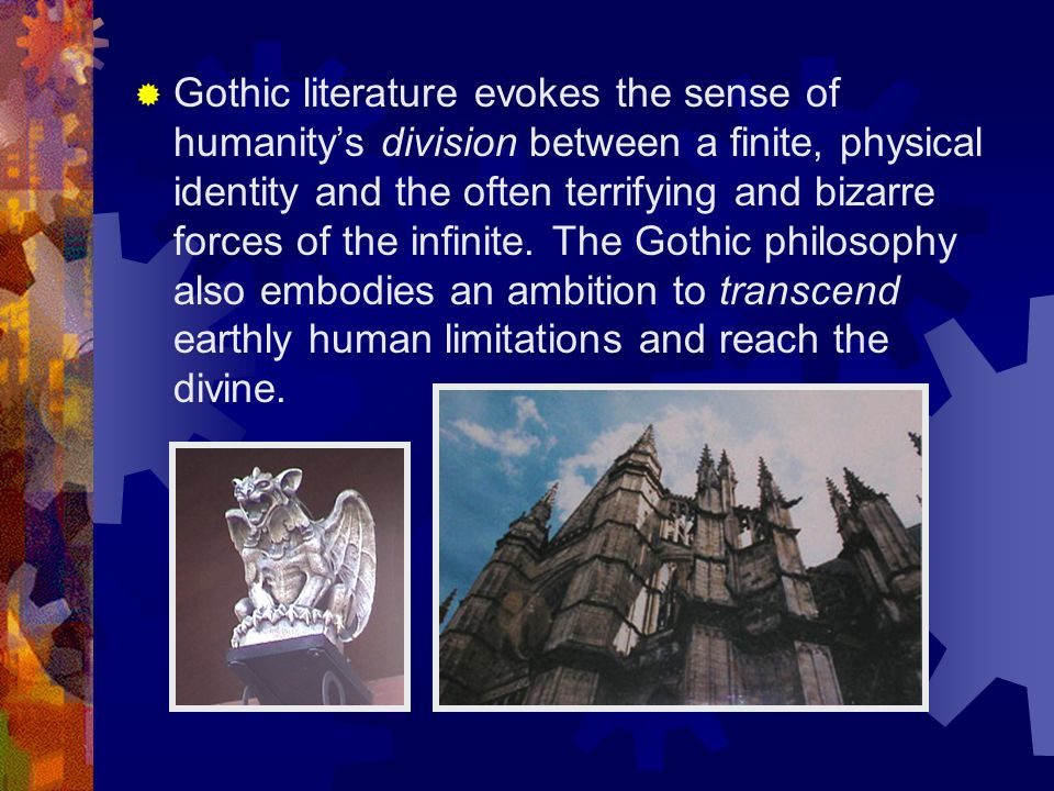 Gothic literature evokes the sense of humanitys division between a finite, physical identity and the often terrifying and bizarre forces of the infinite.
