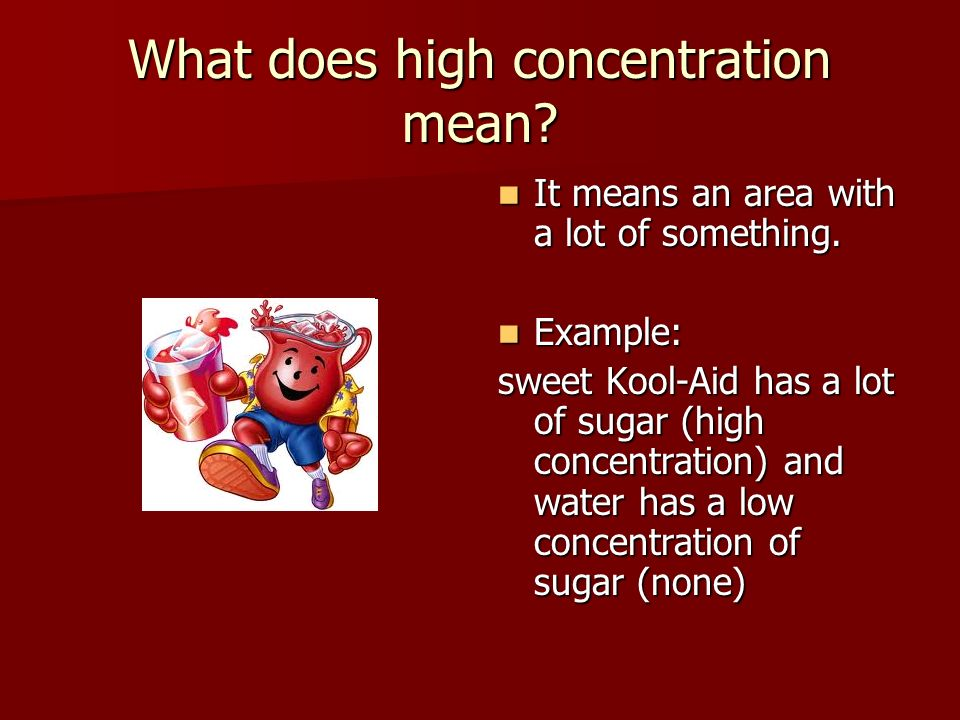 What does high concentration mean? It means an area with a lot of something. It means an area with a lot of something. Example: Example: sweet Kool-Ai