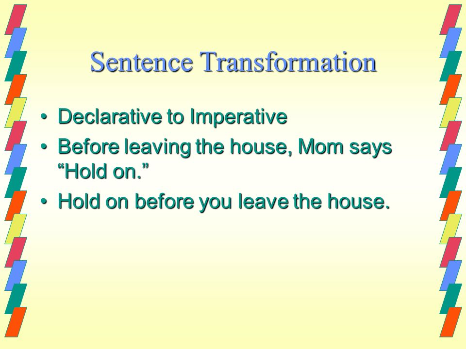 Sentence Transformation Declarative to ImperativeDeclarative to Imperative Before leaving the house, Mom says Hold on.Before leaving the house, Mom sa