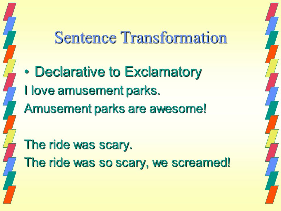 Sentence Transformation Declarative to ExclamatoryDeclarative to Exclamatory I love amusement parks. Amusement parks are awesome! The ride was scary.