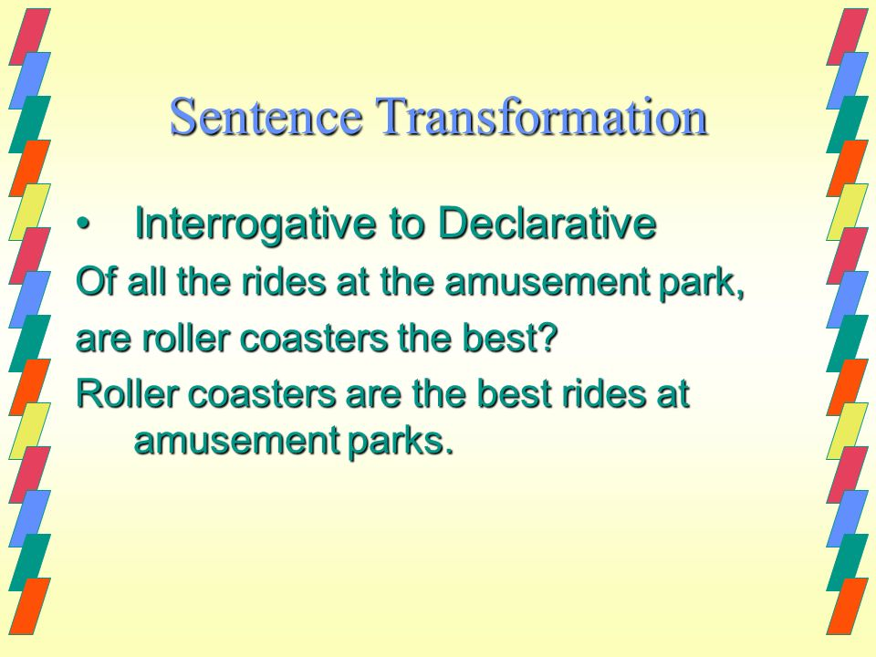 Sentence Transformation Interrogative to DeclarativeInterrogative to Declarative Of all the rides at the amusement park, are roller coasters the best?