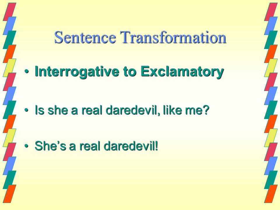 Sentence Transformation Interrogative to ExclamatoryInterrogative to Exclamatory Is she a real daredevil, like me?Is she a real daredevil, like me? Sh