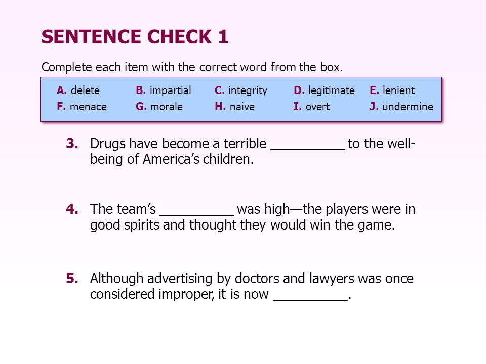 SENTENCE CHECK 1 Complete each item with the correct word from the box. A. deleteB. impartialC. integrity D. legitimateE. lenient F. menaceG. moraleH.