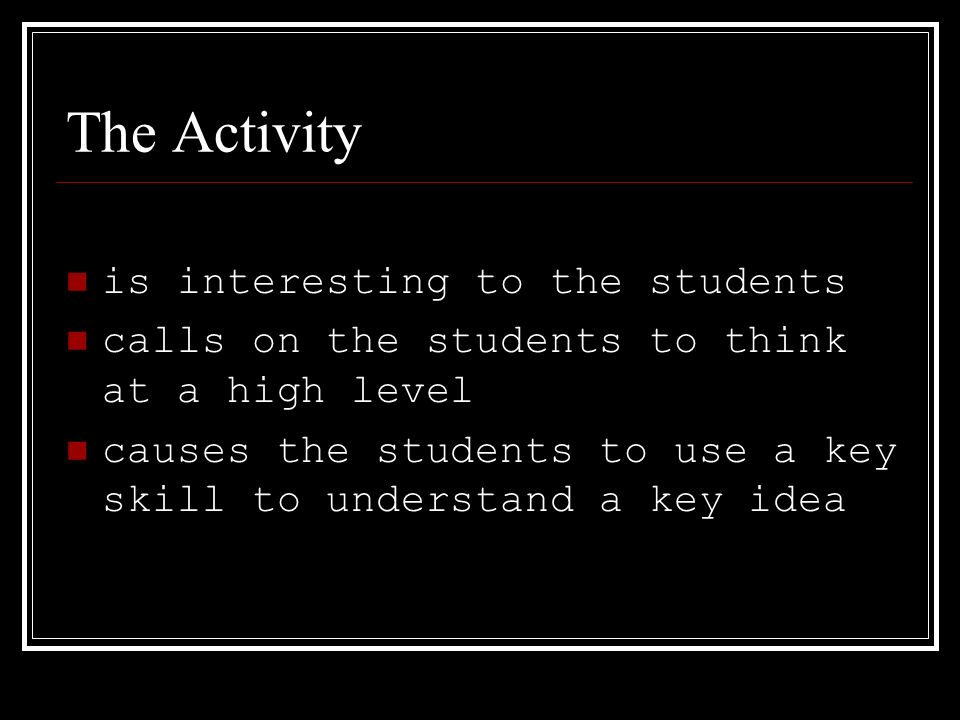The Activity is interesting to the students calls on the students to think at a high level causes the students to use a key skill to understand a key