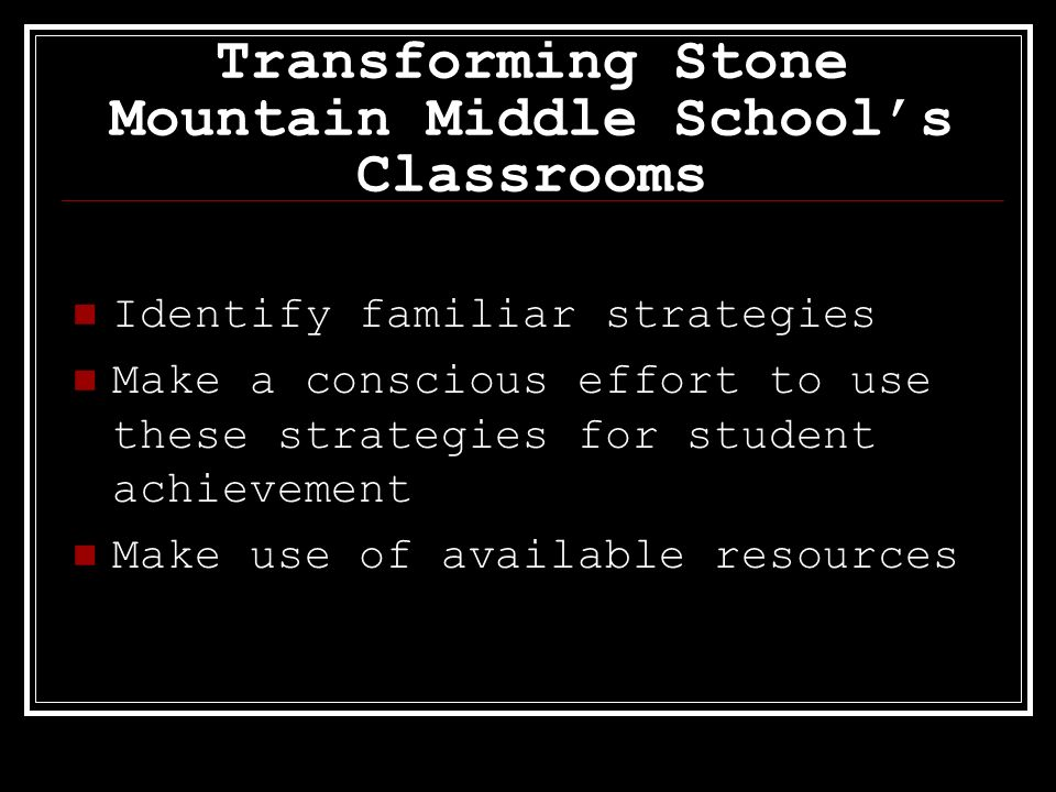 Transforming Stone Mountain Middle Schools Classrooms Identify familiar strategies Make a conscious effort to use these strategies for student achieve