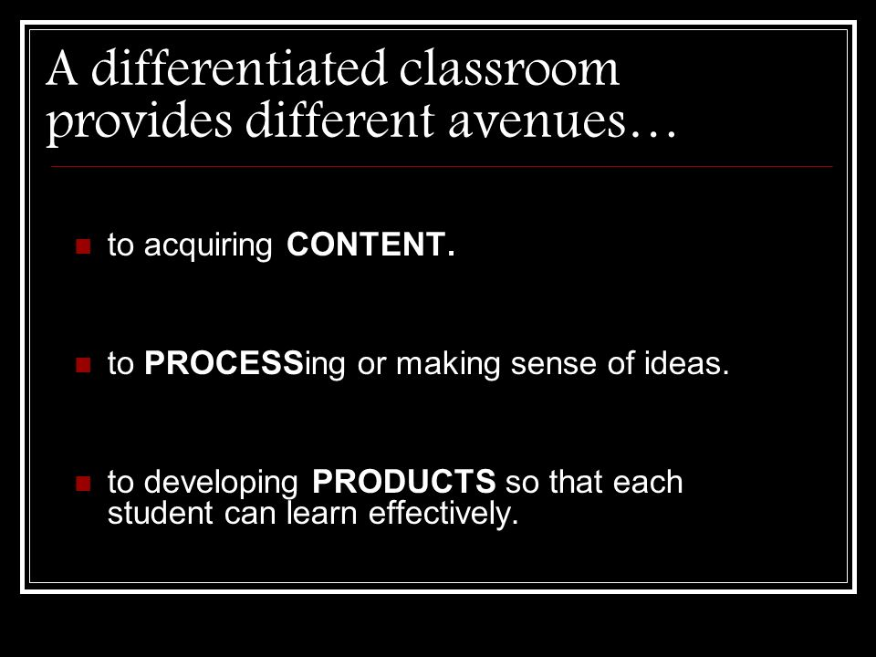A differentiated classroom provides different avenues … to acquiring CONTENT. to PROCESSing or making sense of ideas. to developing PRODUCTS so that e