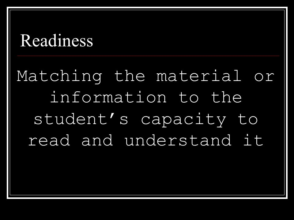 Readiness Matching the material or information to the students capacity to read and understand it
