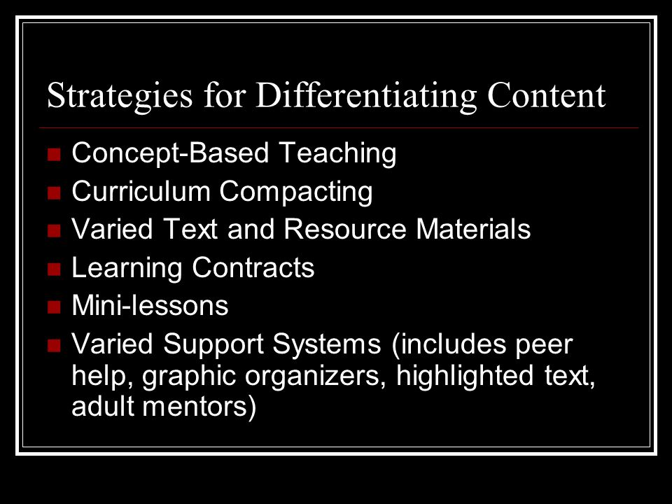 Strategies for Differentiating Content Concept-Based Teaching Curriculum Compacting Varied Text and Resource Materials Learning Contracts Mini-lessons