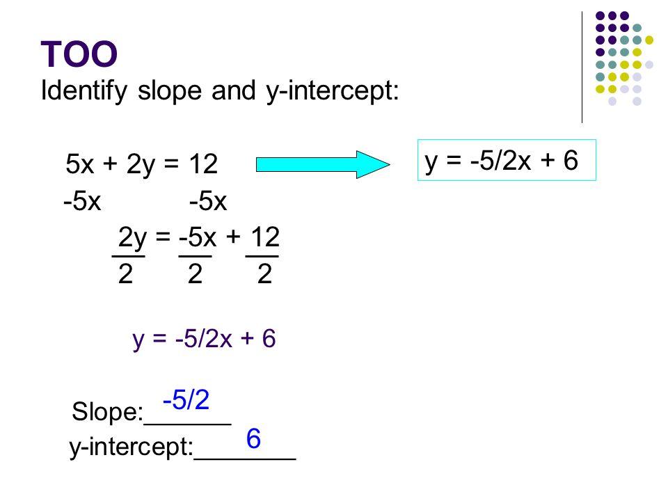 TOO Identify slope and y-intercept: 5x + 2y = 12 -5x -5x 2y = -5x + 12 2 2 2 y = -5/2x + 6 Slope:______ y-intercept:_______ y = -5/2x + 6 -5/2 6