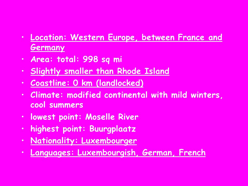 Location: Western Europe, between France and Germany Area: total: 998 sq mi Slightly smaller than Rhode Island Coastline: 0 km (landlocked) Climate: m