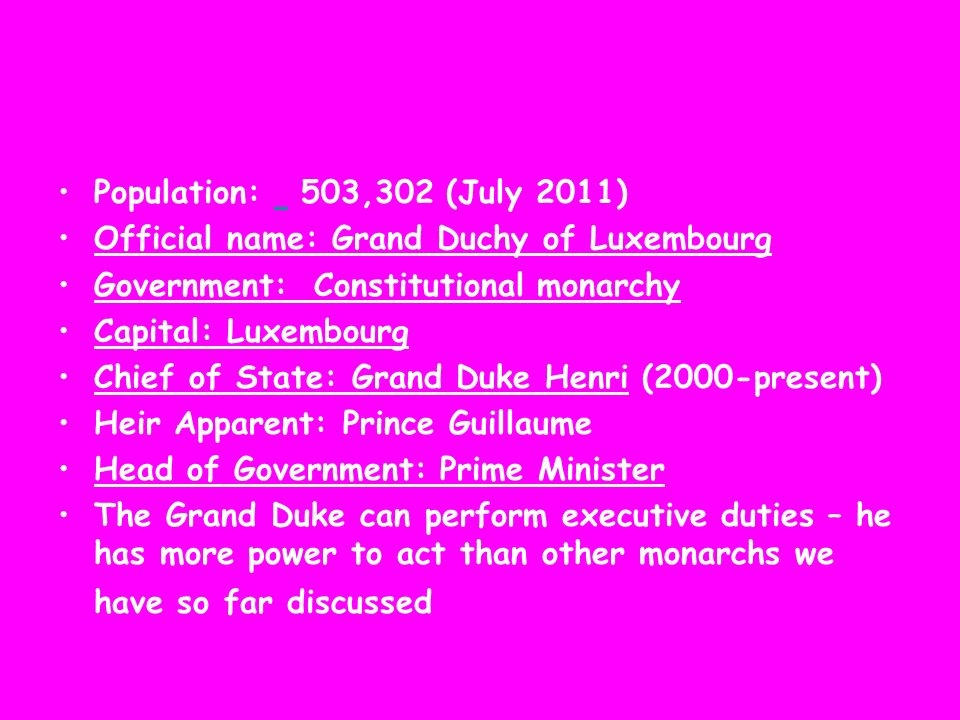 Population: 503,302 (July 2011) Official name: Grand Duchy of Luxembourg Government: Constitutional monarchy Capital: Luxembourg Chief of State: Grand Duke Henri (2000-present) Heir Apparent: Prince Guillaume Head of Government: Prime Minister The Grand Duke can perform executive duties – he has more power to act than other monarchs we have so far discussed
