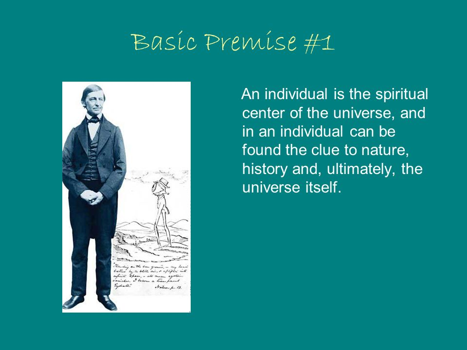 Basic Premise #1 An individual is the spiritual center of the universe, and in an individual can be found the clue to nature, history and, ultimately, the universe itself.