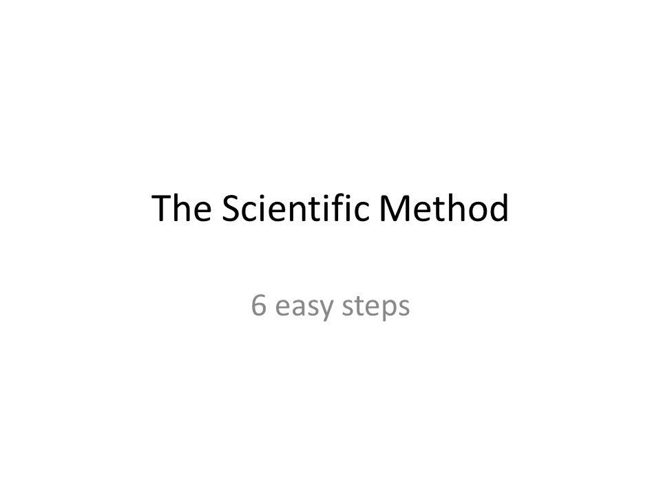 The Scientific Method 6 easy steps