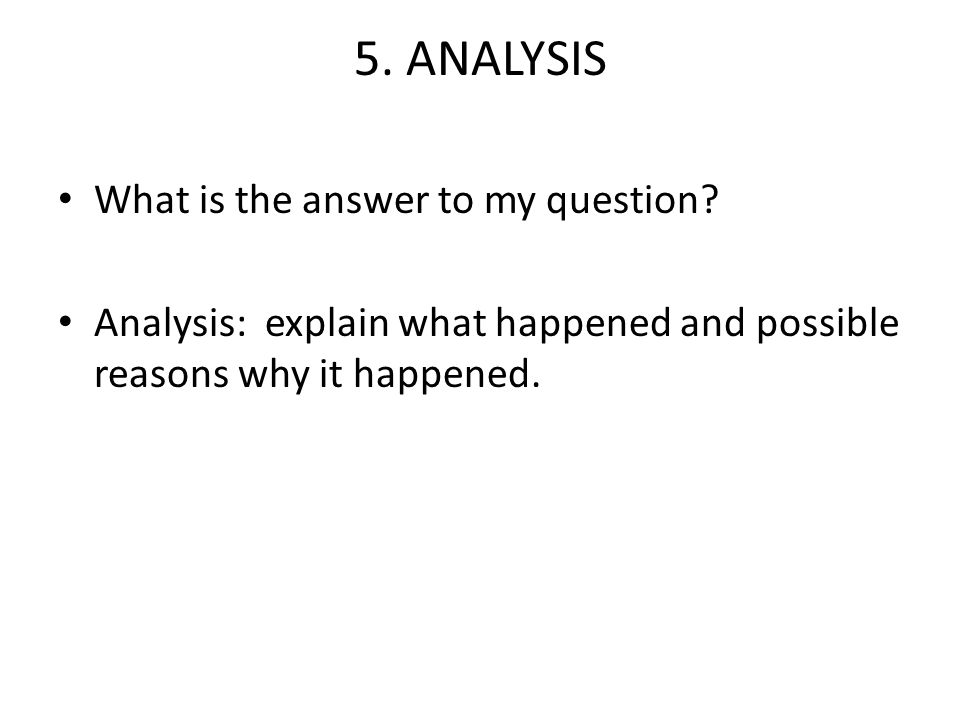 5. ANALYSIS What is the answer to my question? Analysis: explain what happened and possible reasons why it happened.