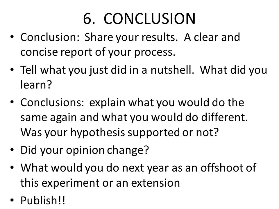 6. CONCLUSION Conclusion: Share your results. A clear and concise report of your process. Tell what you just did in a nutshell. What did you learn? Co