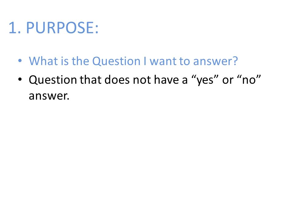 1. PURPOSE: What is the Question I want to answer? Question that does not have a yes or no answer.