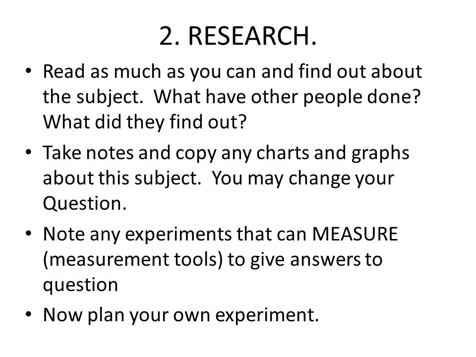 2. RESEARCH. Read as much as you can and find out about the subject. What have other people done? What did they find out? Take notes and copy any char