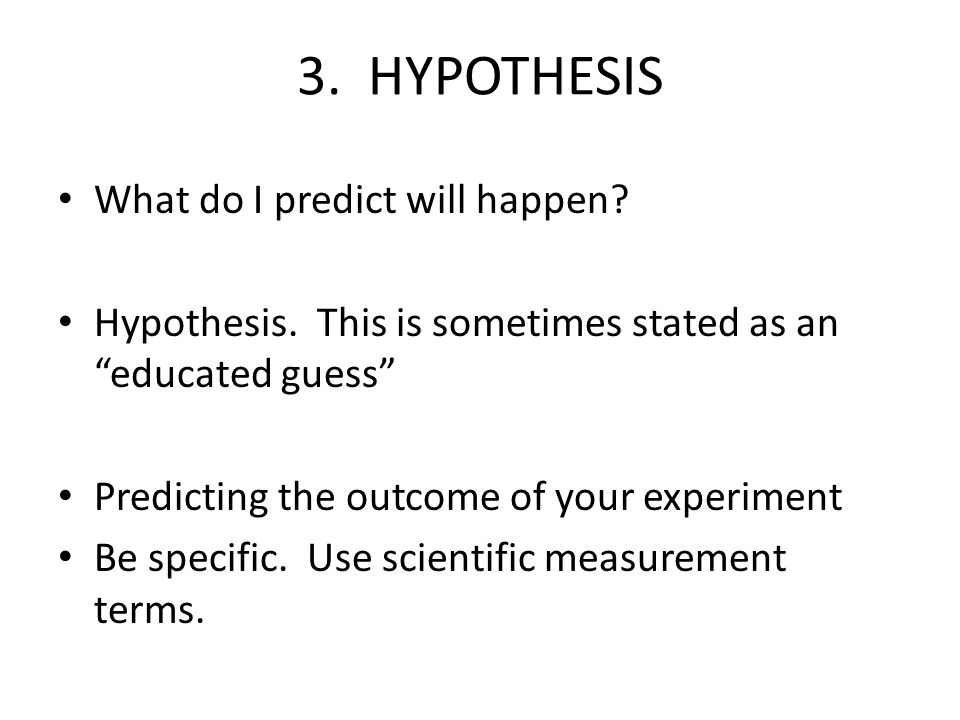 3. HYPOTHESIS What do I predict will happen? Hypothesis. This is sometimes stated as an educated guess Predicting the outcome of your experiment Be sp