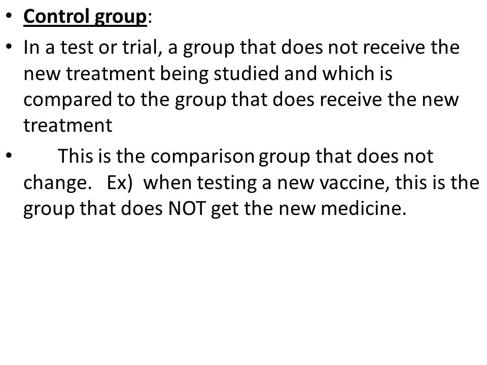 Control group: In a test or trial, a group that does not receive the new treatment being studied and which is compared to the group that does receive