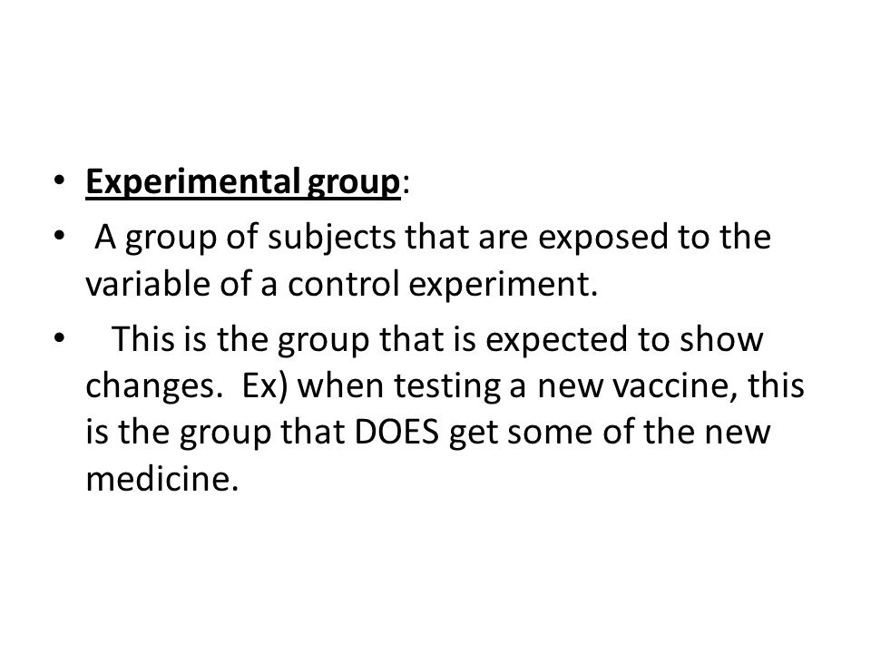 Experimental group: A group of subjects that are exposed to the variable of a control experiment. This is the group that is expected to show changes.