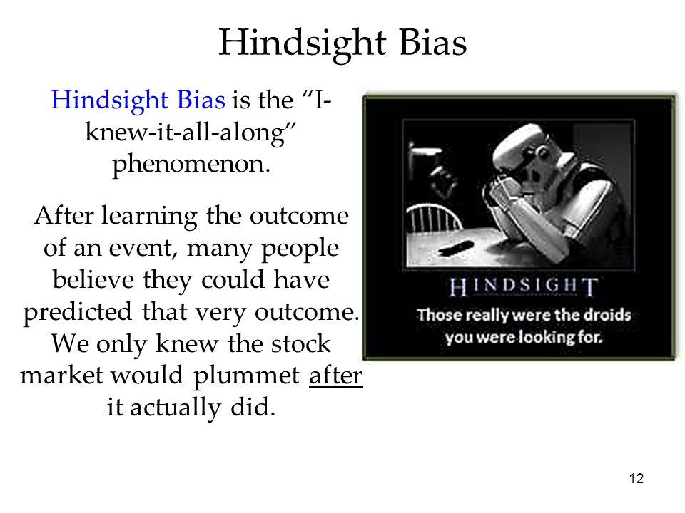 12 Hindsight Bias is the I- knew-it-all-along phenomenon. After learning the outcome of an event, many people believe they could have predicted that v