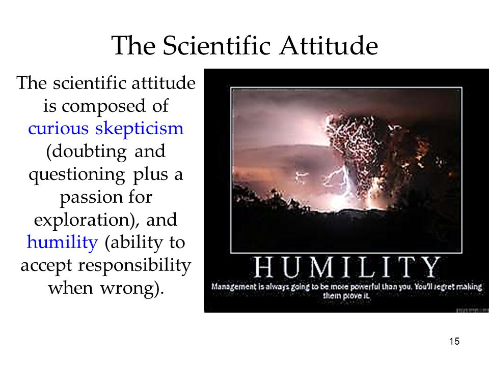 15 The Scientific Attitude The scientific attitude is composed of curious skepticism (doubting and questioning plus a passion for exploration), and hu