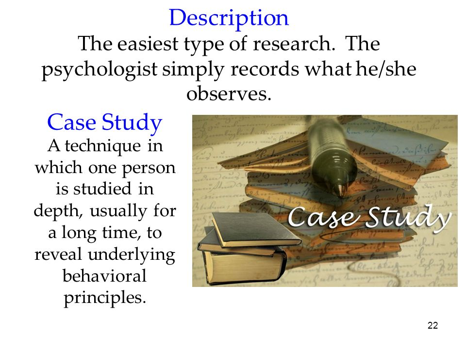 22 Description The easiest type of research. The psychologist simply records what he/she observes. Case Study A technique in which one person is studi