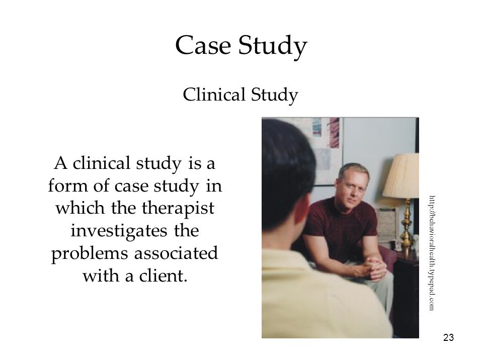 23 Case Study A clinical study is a form of case study in which the therapist investigates the problems associated with a client. http://behavioralhea