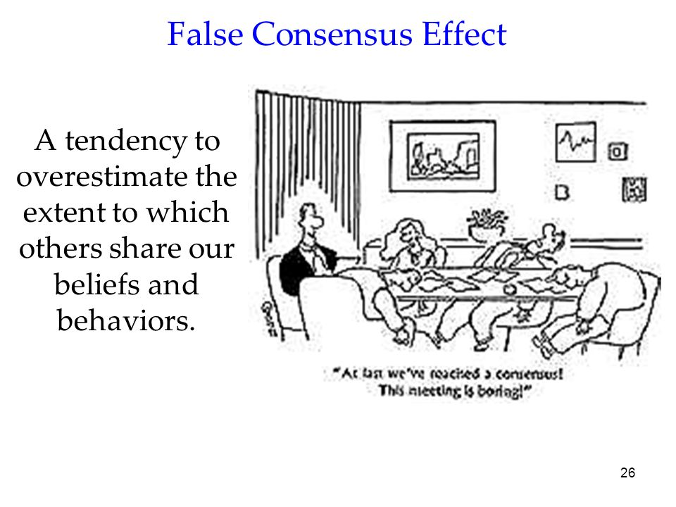 26 A tendency to overestimate the extent to which others share our beliefs and behaviors. False Consensus Effect