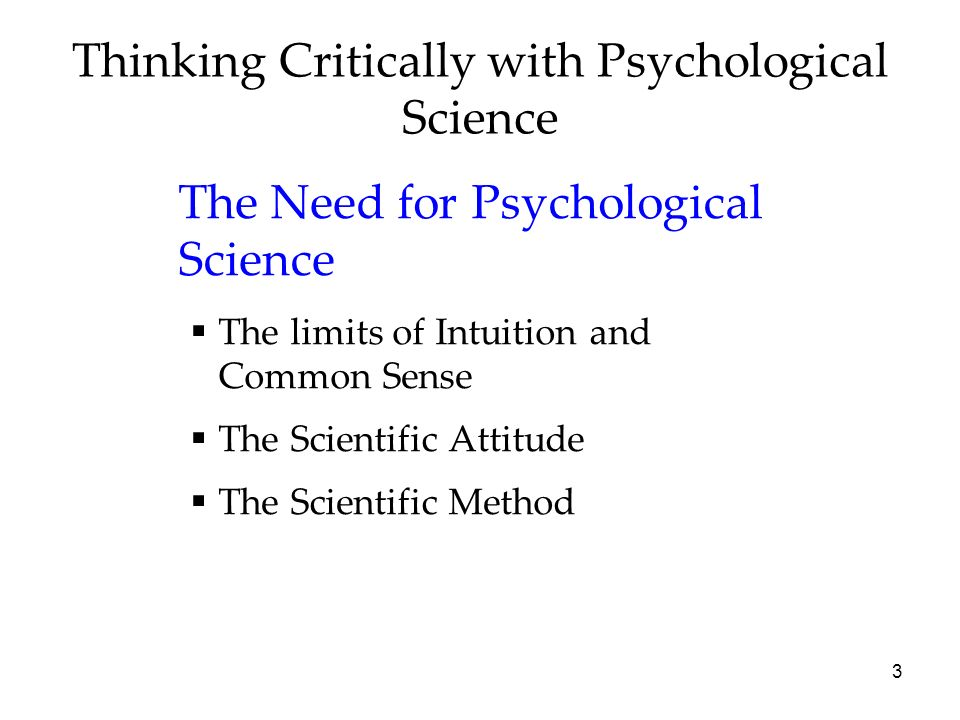 3 Thinking Critically with Psychological Science The Need for Psychological Science The limits of Intuition and Common Sense The Scientific Attitude T
