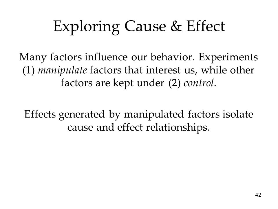 42 Many factors influence our behavior. Experiments (1) manipulate factors that interest us, while other factors are kept under (2) control. Effects g