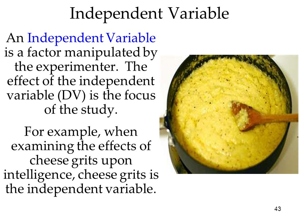 43 An Independent Variable is a factor manipulated by the experimenter. The effect of the independent variable (DV) is the focus of the study. For exa