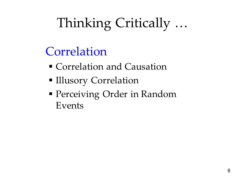 6 Thinking Critically … Correlation Correlation and Causation Illusory Correlation Perceiving Order in Random Events