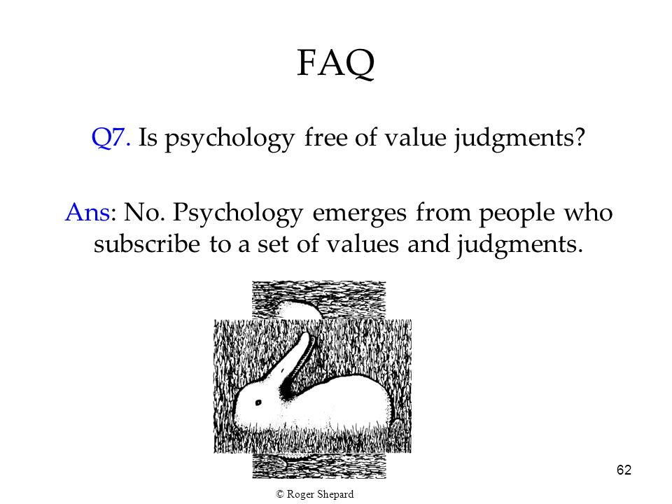 62 FAQ Q7. Is psychology free of value judgments? Ans: No. Psychology emerges from people who subscribe to a set of values and judgments. © Roger Shep
