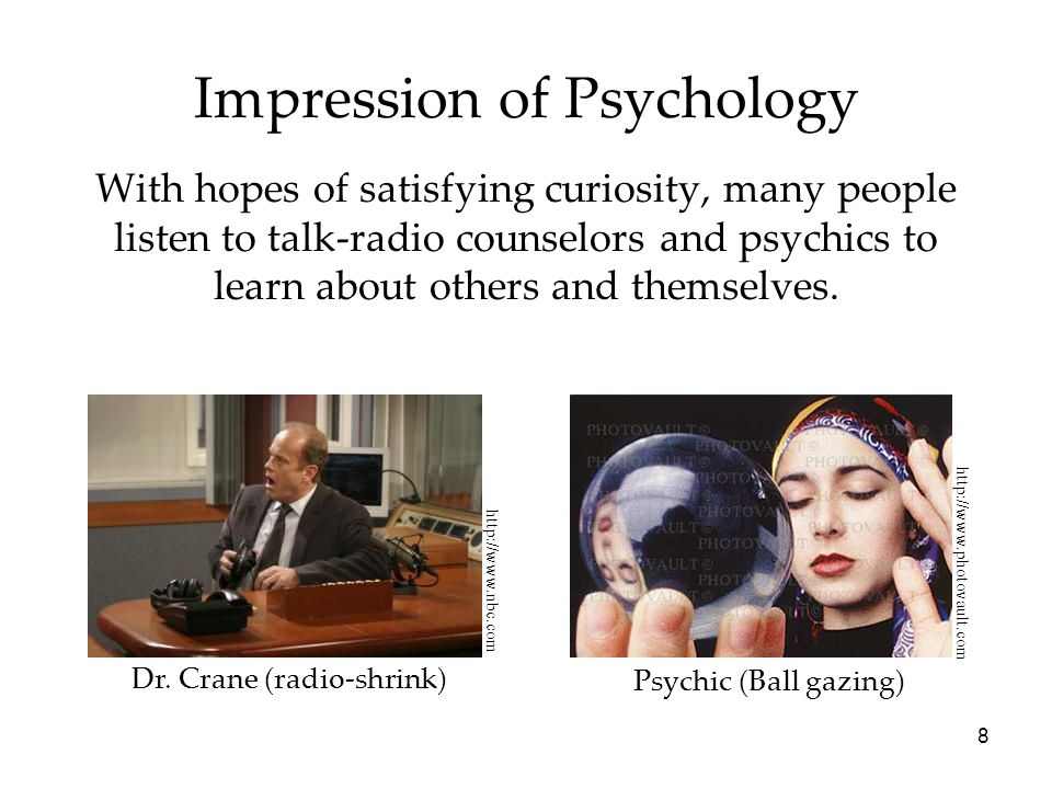 8 Impression of Psychology With hopes of satisfying curiosity, many people listen to talk-radio counselors and psychics to learn about others and them