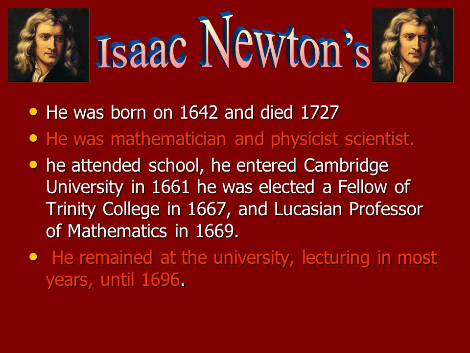 He was born on 1642 and died 1727 He was born on 1642 and died 1727 He was mathematician and physicist scientist. He was mathematician and physicist s