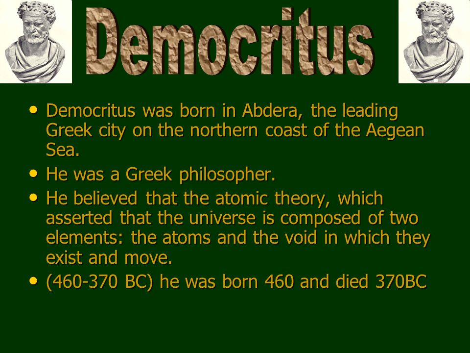 Democritus was born in Abdera, the leading Greek city on the northern coast of the Aegean Sea. Democritus was born in Abdera, the leading Greek city o