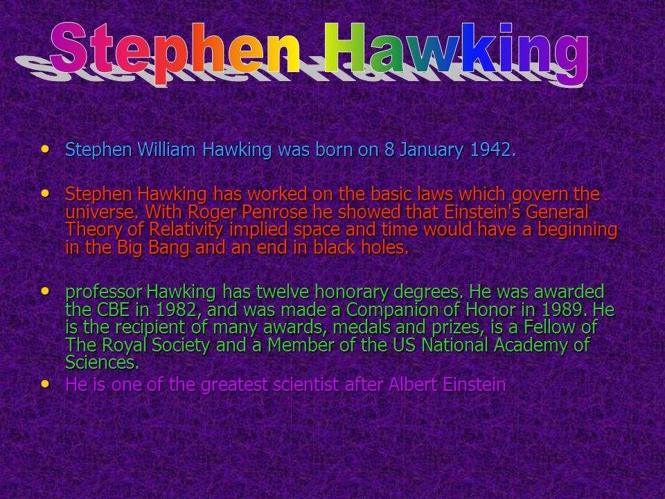 Stephen William Hawking was born on 8 January 1942. Stephen William Hawking was born on 8 January 1942. Stephen Hawking has worked on the basic laws w