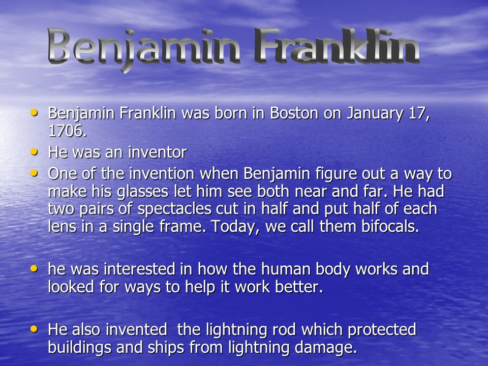 Benjamin Franklin was born in Boston on January 17, 1706. Benjamin Franklin was born in Boston on January 17, 1706. He was an inventor He was an inven
