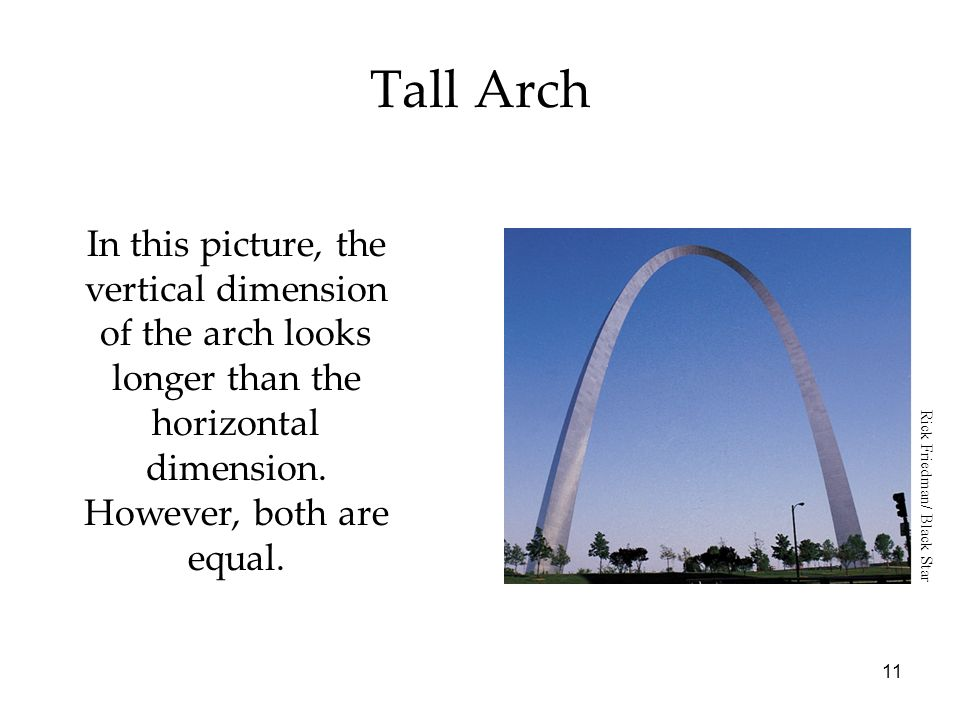 11 Tall Arch In this picture, the vertical dimension of the arch looks longer than the horizontal dimension. However, both are equal. Rick Friedman/ B