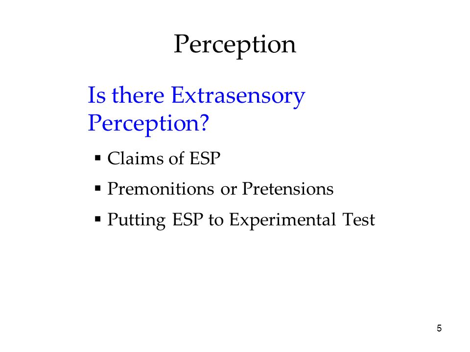 5 Perception Is there Extrasensory Perception? Claims of ESP Premonitions or Pretensions Putting ESP to Experimental Test