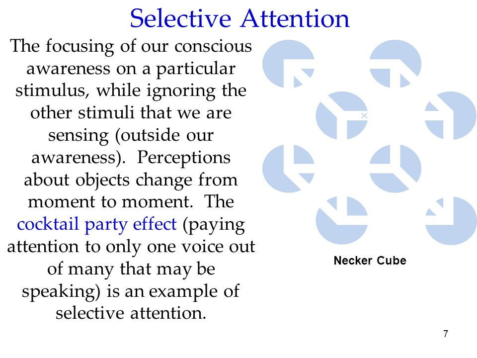7 Selective Attention The focusing of our conscious awareness on a particular stimulus, while ignoring the other stimuli that we are sensing (outside