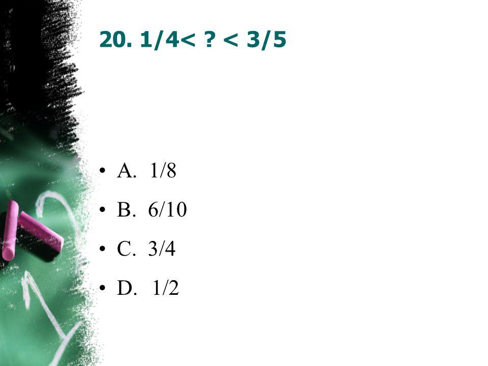 20. 1/4< < 3/5 A. 1/8 B. 6/10 C. 3/4 D. 1/2