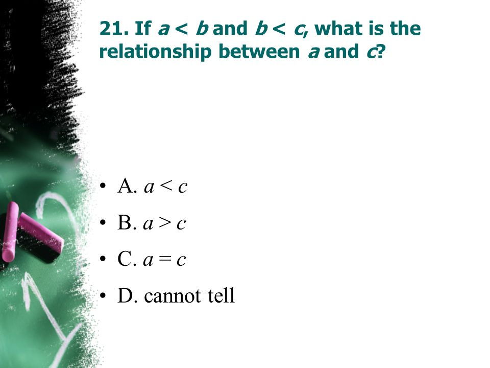 21. If a < b and b < c, what is the relationship between a and c? A. a < c B. a > c C. a = c D. cannot tell