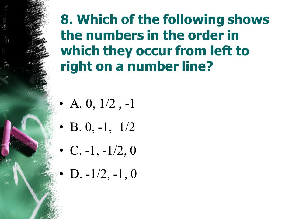 8. Which of the following shows the numbers in the order in which they occur from left to right on a number line? A. 0, 1/2, -1 B. 0, -1, 1/2 C. -1, -