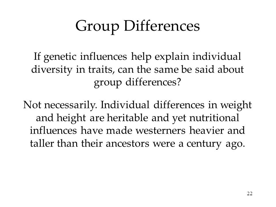 22 Group Differences If genetic influences help explain individual diversity in traits, can the same be said about group differences? Not necessarily.