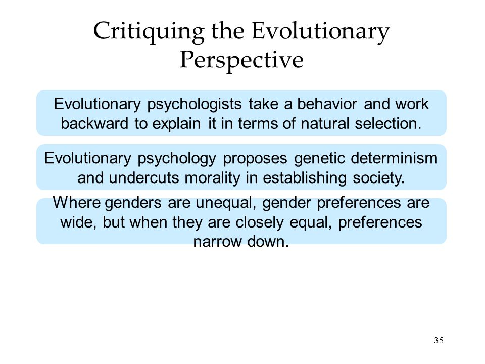 35 Critiquing the Evolutionary Perspective Evolutionary psychologists take a behavior and work backward to explain it in terms of natural selection. E