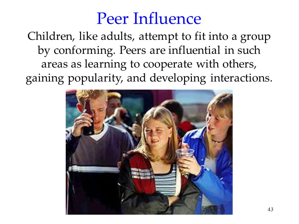 43 Peer Influence Children, like adults, attempt to fit into a group by conforming. Peers are influential in such areas as learning to cooperate with