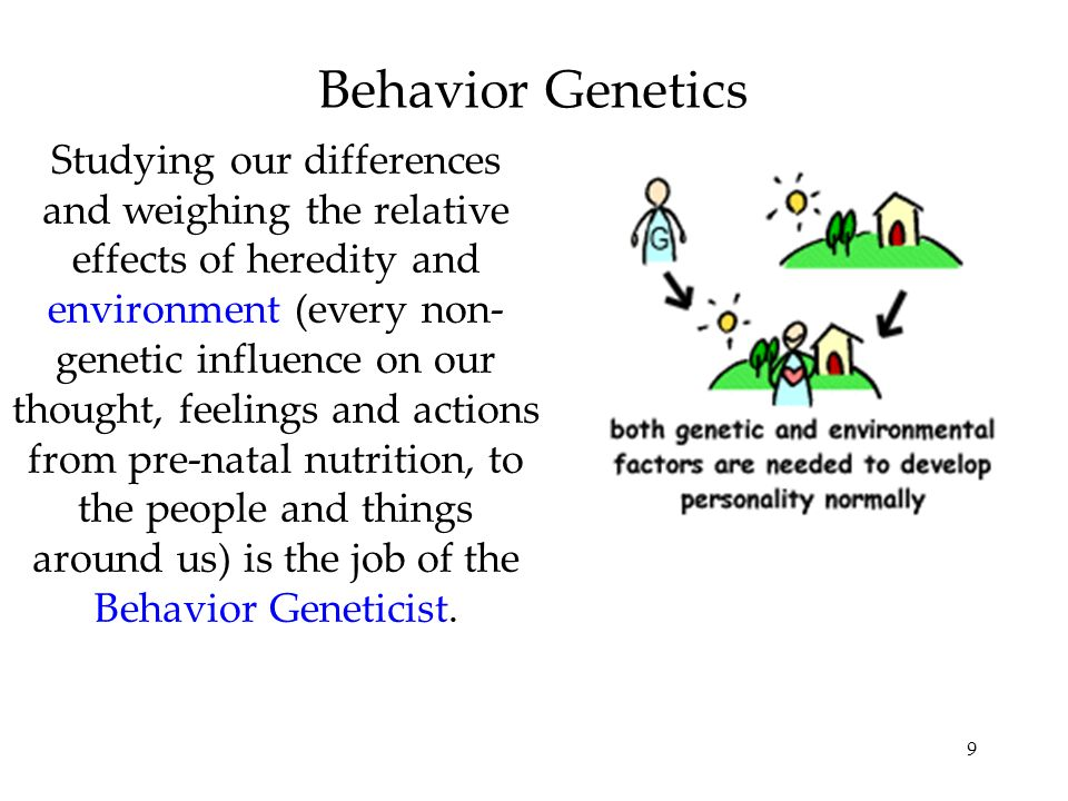 9 Behavior Genetics Studying our differences and weighing the relative effects of heredity and environment (every non- genetic influence on our though